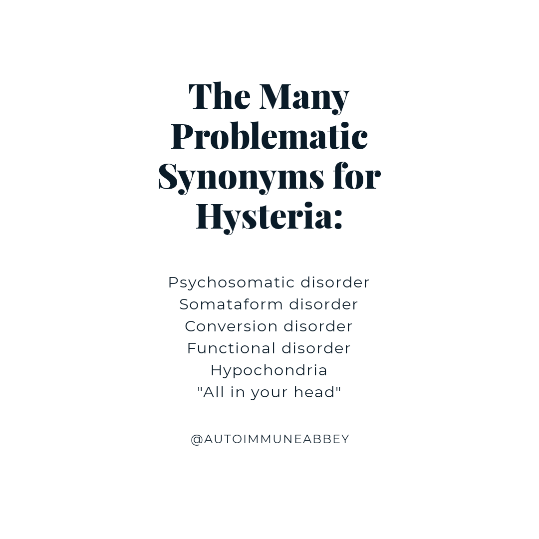 "White background with black text that reads: ""The Many Problematic Synonyms for Hysteria: Psychosomatic disorder, Somataform disorder, Conversion disorder, Functional disorder, Hypochondria, ""All in your head"""""