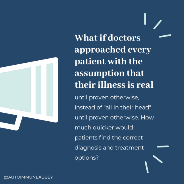 "Navy blue background with a teal illustration of a megaphone on the left side of the image and white text on the right side that reads: ""What if doctors approached every patient with the assumption that their illness is real until proven otherwise, instead of ""all in their head"" until proven otherwise. How much quicker would patients find the correct diagnosis and treatment options?"""